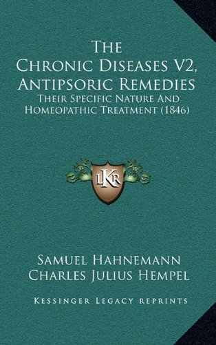 9781165217878: The Chronic Diseases V2, Antipsoric Remedies: Their Specific Nature And Homeopathic Treatment (1846)