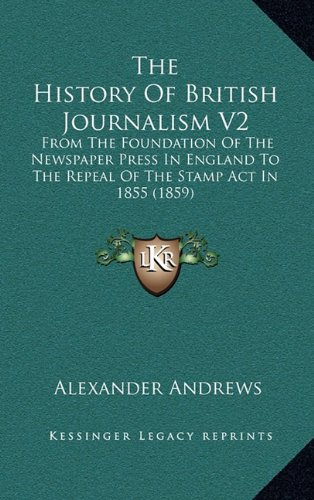 9781165226436: The History Of British Journalism V2: From The Foundation Of The Newspaper Press In England To The Repeal Of The Stamp Act In 1855 (1859)