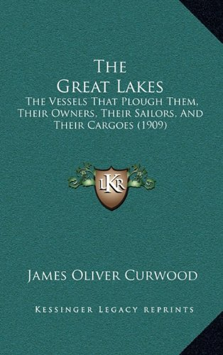 The Great Lakes: The Vessels That Plough Them, Their Owners, Their Sailors, And Their Cargoes (1909) (1165226855) by James Oliver Curwood