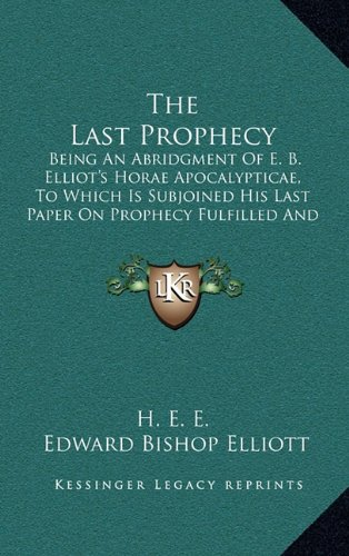 9781165230839: The Last Prophecy: Being An Abridgment Of E. B. Elliot's Horae Apocalypticae, To Which Is Subjoined His Last Paper On Prophecy Fulfilled And Fulfilling (1884)