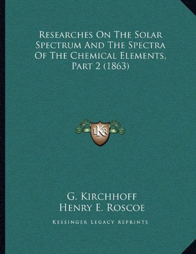 9781165247080: Researches On The Solar Spectrum And The Spectra Of The Chemical Elements, Part 2 (1863)