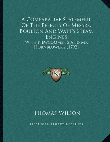 9781165247448: A Comparative Statement Of The Effects Of Messrs. Boulton And Watt's Steam Engines: With Newcommen's And Mr. Hornblower's (1792)