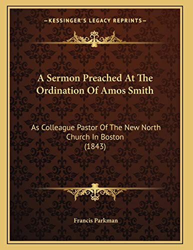 A Sermon Preached At The Ordination Of Amos Smith: As Colleague Pastor Of The New North Church In Boston (1843) (9781165251933) by Francis Parkman