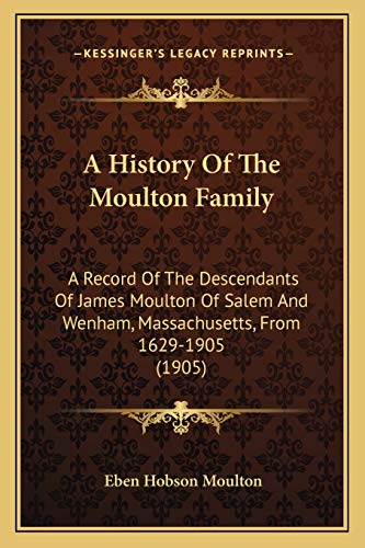 9781165253852: A History Of The Moulton Family: A Record Of The Descendants Of James Moulton Of Salem And Wenham, Massachusetts, From 1629-1905 (1905)