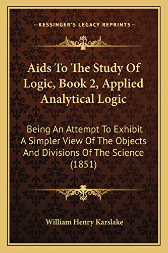 9781165261215: Aids To The Study Of Logic, Book 2, Applied Analytical Logic: Being An Attempt To Exhibit A Simpler View Of The Objects And Divisions Of The Science (1851)