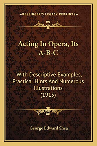 9781165261833: Acting In Opera, Its A-B-C: With Descriptive Examples, Practical Hints And Numerous Illustrations (1915)