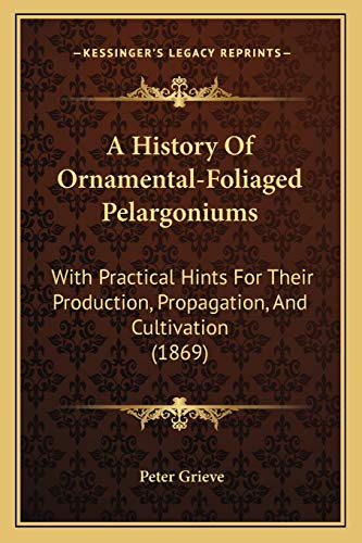 9781165263288: A History Of Ornamental-Foliaged Pelargoniums: With Practical Hints For Their Production, Propagation, And Cultivation (1869)
