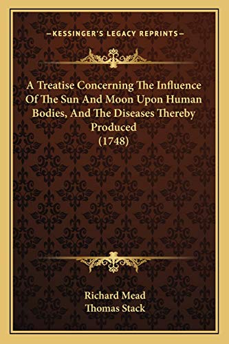 9781165264933: A Treatise Concerning the Influence of the Sun and Moon Upon Human Bodies, and the Diseases Thereby Produced (1748)