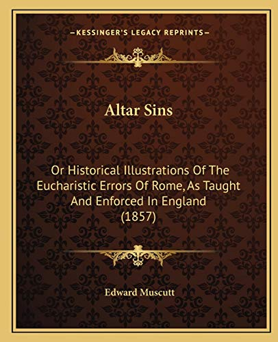 9781165277841: Altar Sins: Or Historical Illustrations Of The Eucharistic Errors Of Rome, As Taught And Enforced In England (1857)