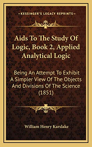 9781165281916: Aids To The Study Of Logic, Book 2, Applied Analytical Logic: Being An Attempt To Exhibit A Simpler View Of The Objects And Divisions Of The Science (1851)