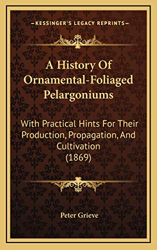 9781165283774: A History Of Ornamental-Foliaged Pelargoniums: With Practical Hints For Their Production, Propagation, And Cultivation (1869)