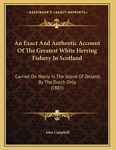 9781165301492: An Exact And Authentic Account Of The Greatest White Herring Fishery In Scotland: Carried On Yearly In The Island Of Zetland, By The Dutch Only (1885)