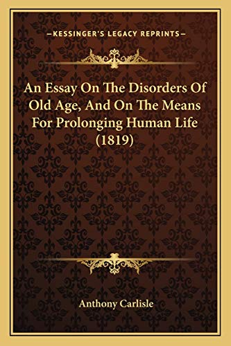 9781165303434: An Essay on the Disorders of Old Age, and on the Means for Prolonging Human Life (1819)