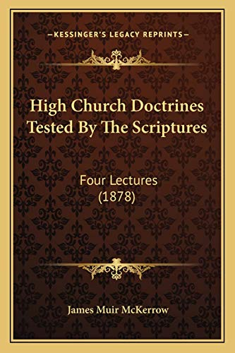 9781165332823: High Church Doctrines Tested By The Scriptures: Four Lectures (1878)