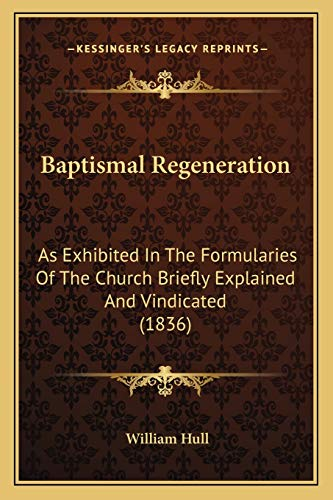 9781165332878: Baptismal Regeneration: As Exhibited In The Formularies Of The Church Briefly Explained And Vindicated (1836)