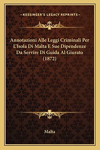 Annotazioni Alle Leggi Criminali Per L'Isola Di Malta E Sue Dipendenze Da Servire Di Guida Al Giurato (1872) (Italian Edition) (1165343711) by Malta