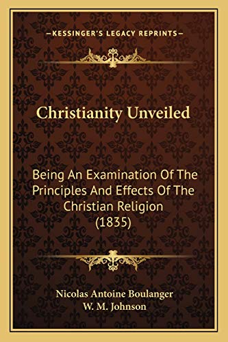 9781165373574: Christianity Unveiled: Being An Examination Of The Principles And Effects Of The Christian Religion (1835)