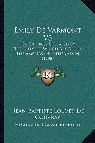9781165379149: Emily De Varmont V3: Or Divorce Dictated By Necessity, To Which Are Added The Amours Of Father Sevin (1798)