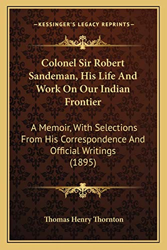 9781165384990: Colonel Sir Robert Sandeman, His Life And Work On Our Indian Frontier: A Memoir, With Selections From His Correspondence And Official Writings (1895)