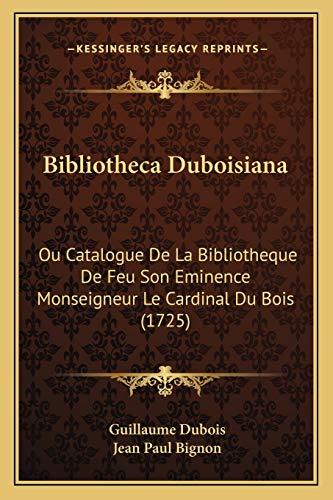 9781165385454: Bibliotheca Duboisiana: Ou Catalogue De La Bibliotheque De Feu Son Eminence Monseigneur Le Cardinal Du Bois (1725) (French Edition)