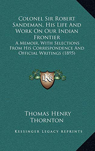 9781165400072: Colonel Sir Robert Sandeman, His Life And Work On Our Indian Frontier: A Memoir, With Selections From His Correspondence And Official Writings (1895)