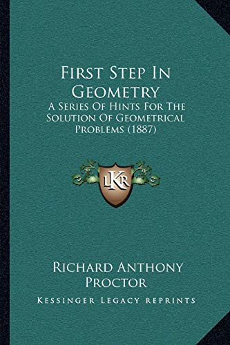 9781165421145: First Step In Geometry: A Series Of Hints For The Solution Of Geometrical Problems (1887)