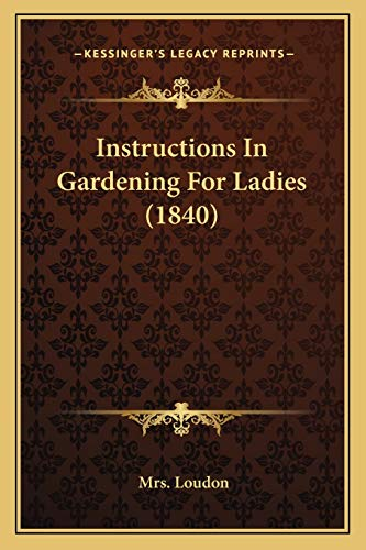 9781165434763: Instructions In Gardening For Ladies (1840)