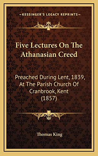 Five Lectures On The Athanasian Creed: Preached During Lent, 1839, At The Parish Church Of Cranbrook, Kent (1857) (1165442361) by Thomas King
