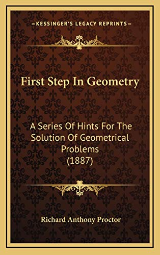 9781165446384: First Step In Geometry: A Series Of Hints For The Solution Of Geometrical Problems (1887)