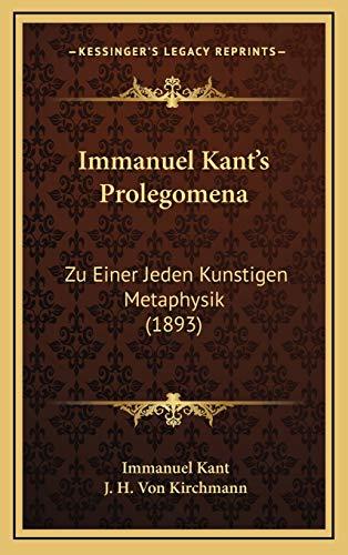 Immanuel Kant's Prolegomena: Zu Einer Jeden Kunstigen Metaphysik (1893) (German Edition) (9781165462049) by Immanuel Kant