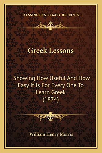 9781165471508: Greek Lessons: Showing How Useful and How Easy It Is for Every One to Learn Greek (1874)