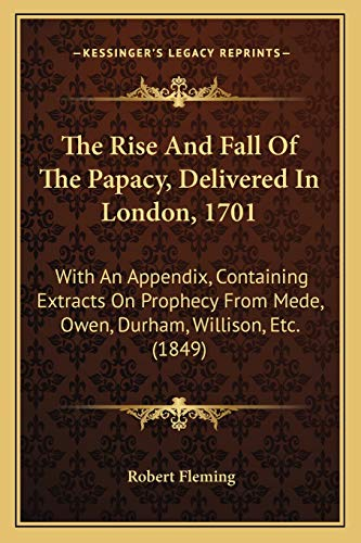 9781165474868: The Rise And Fall Of The Papacy, Delivered In London, 1701: With An Appendix, Containing Extracts On Prophecy From Mede, Owen, Durham, Willison, Etc. (1849)