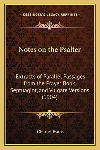 Notes on the Psalter: Extracts of Parallel Passages from the Prayer Book, Septuagint, and Vulgate Versions (1904) (1165477122) by Evans, Charles
