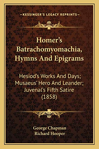 9781165484560: Homer's Batrachomyomachia, Hymns and Epigrams: Hesiod's Works and Days; Musaeus' Hero and Leander; Juvenal's Fifth Satire (1858)