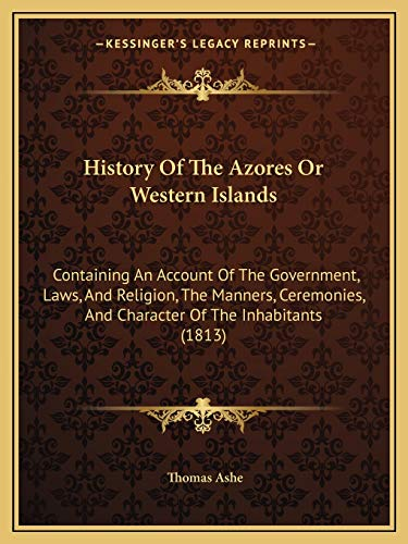 9781165487905: History Of The Azores Or Western Islands: Containing An Account Of The Government, Laws, And Religion, The Manners, Ceremonies, And Character Of The Inhabitants (1813)