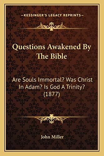Questions Awakened By The Bible: Are Souls Immortal? Was Christ In Adam? Is God A Trinity? (1877) (9781165492220) by John Miller