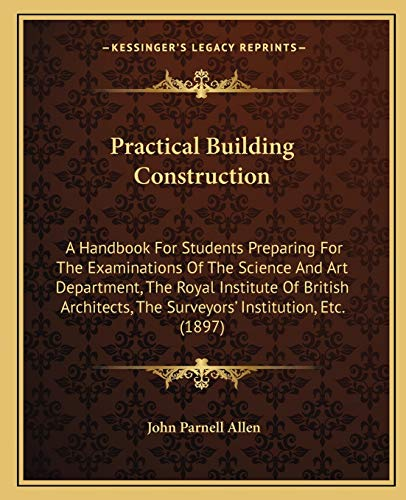 9781165495054: Practical Building Construction: A Handbook For Students Preparing For The Examinations Of The Science And Art Department, The Royal Institute Of ... The Surveyors' Institution, Etc. (1897)