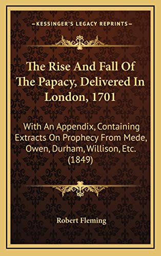 9781165499618: The Rise And Fall Of The Papacy, Delivered In London, 1701: With An Appendix, Containing Extracts On Prophecy From Mede, Owen, Durham, Willison, Etc. (1849)