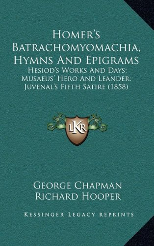 9781165508495: Homer's Batrachomyomachia, Hymns and Epigrams: Hesiod's Works and Days; Musaeus' Hero and Leander; Juvenal's Fifth Satire (1858)