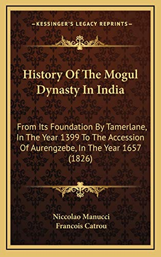 9781165512201: History Of The Mogul Dynasty In India: From Its Foundation By Tamerlane, In The Year 1399 To The Accession Of Aurengzebe, In The Year 1657 (1826)