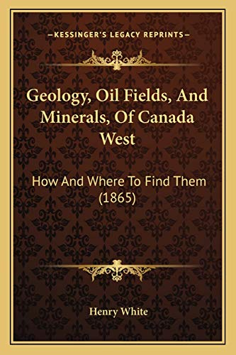 9781165527342: Geology, Oil Fields, And Minerals, Of Canada West: How And Where To Find Them (1865)