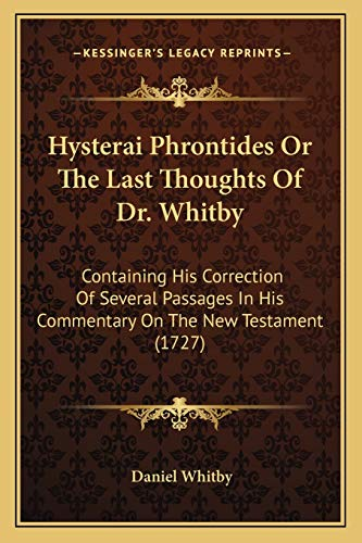 9781165534432: Hysterai Phrontides Or The Last Thoughts Of Dr. Whitby: Containing His Correction Of Several Passages In His Commentary On The New Testament (1727)