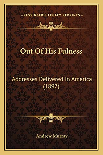 Out Of His Fulness: Addresses Delivered In America (1897) (1165536382) by Andrew Murray