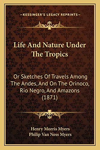 9781165546336: Life And Nature Under The Tropics: Or Sketches Of Travels Among The Andes, And On The Orinoco, Rio Negro, And Amazons (1871)