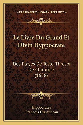 9781165549429: Le Livre Du Grand Et Divin Hyppocrate: Des Playes De Teste, Thresor De Chirurgie (1658) (French Edition)