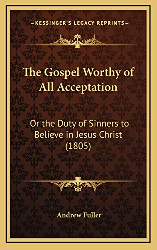 9781165562862: The Gospel Worthy of All Acceptation: Or the Duty of Sinners to Believe in Jesus Christ (1805)