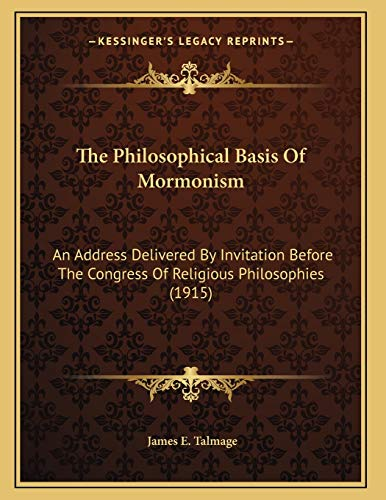 9781165579112: The Philosophical Basis Of Mormonism: An Address Delivered By Invitation Before The Congress Of Religious Philosophies (1915)