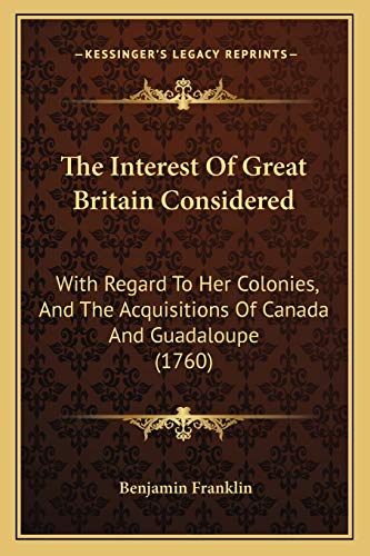 9781165583256: The Interest Of Great Britain Considered: With Regard To Her Colonies, And The Acquisitions Of Canada And Guadaloupe (1760)
