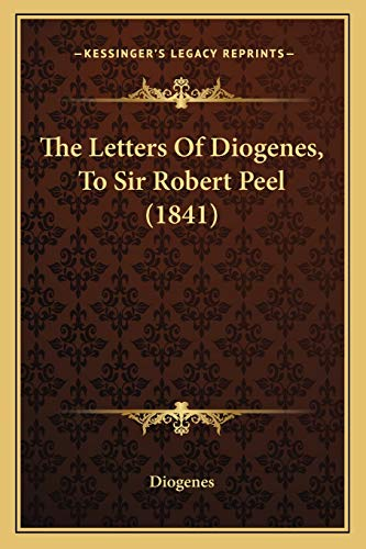 The Letters Of Diogenes, To Sir Robert Peel (1841) (9781165591176) by Diogenes