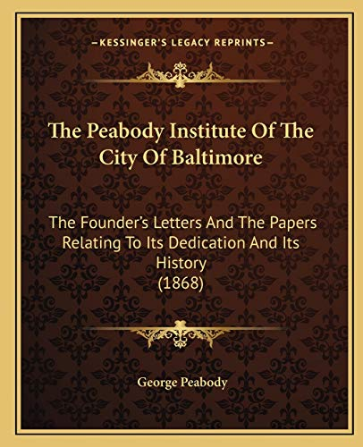 The Peabody Institute Of The City Of Baltimore: The Founder's Letters And The Papers Relating To Its Dedication And Its History (1868) (1165593998) by George Peabody